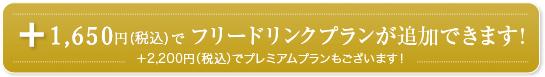 1,650円(税込)で 飲み放題プランが追加できます! +2,200円(税込)でプレミアムプランもございます!